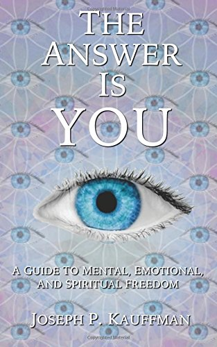 The Answer Is YOU: A Guide to Mental, Emotional, and Spiritual Freedom