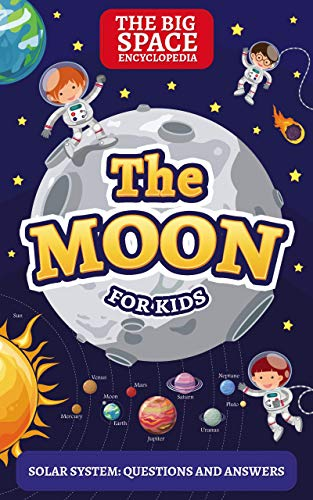 THE MOON: The Big Space Encyclopedia for Kids. Solar System: Questions and Answers (Solar System for Kids Book 1) (English Edition)