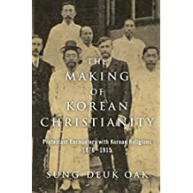 The Making of Korean Christianity: Protestant Encounters with Korean Religions, 1876-1915 (Studies in World Christianity)