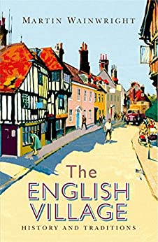 The English Village: History and Traditions by [Wainwright, Martin]