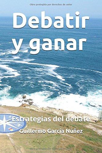 Debatir y ganar: Estrategias del debate por Guillermo García Núñez