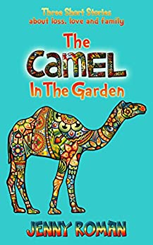 The Camel in the Garden: Three short stories about loss, love and family by [Roman, Jenny]