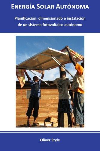 Energía Solar Autónoma: Planificación, dimensionado e instalación de un sistema fotovoltaico autónomo: Volume 1 por Oliver Style