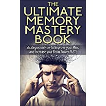 The Ultimate Memory Mastery Book - Strategies on How to Improve your Mind and Increase your Brain Power FAST! (memory, your, how, brain, book, improve, ... remember, manage, strategies, with)