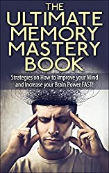 The Ultimate Memory Mastery Book - Strategies on How to Improve your Mind and Increase your Brain Power FAST! (memory, your, how, brain, book, improve, ... manage, strategies, with) (English Edition)