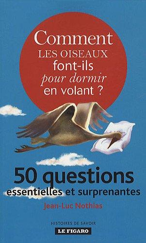 Comment les oiseaux font-ils pour dormir en volant ? : 50 questions essentielles et surprenantes