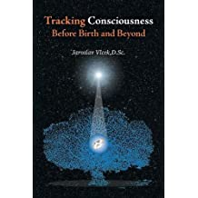 Tracking Consciousness Before Birth and Beyond