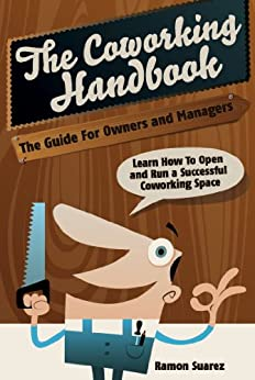 The Coworking Handbook: The Guide for Owners and Operators: Learn How To Open and Run a Successful Coworking Space by [Suarez, Ramon]