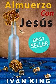 Almuerzo Con Jesús: (Un joven pasa la tarde con Jesucristo