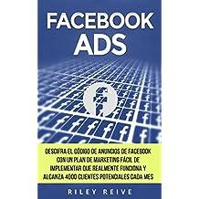 FACEBOOK ADS: Domina el código de anuncio de Facebook con un fácil plan para implementar el marketing en Facebook que realmente funciona y llega a 4000 clientes potenciales cada mes (Spanish Edition)