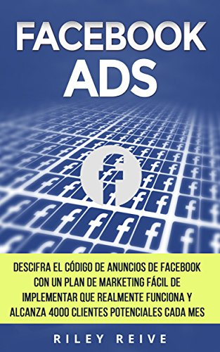 FACEBOOK ADS: Domina el código de anuncio de Facebook con un fácil plan para implementar el marketing en Facebook que realmente funciona y llega a 4000 clientes potenciales cada mes