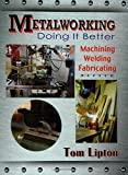 Metalworking - Doing it Better: Machining, Welding, Fabricating by Tom Lipton (November 27, 2013) Paperback