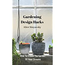 Gardening Design Hacks: How To Create The Garden Of Your Dreams (English Edition)