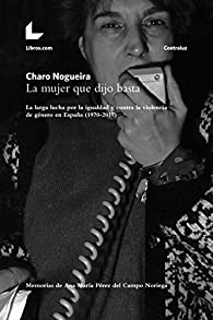 La mujer que dijo basta: La larga lucha por la igualdad y contra la violencia de género en España par Charo Nogueira
