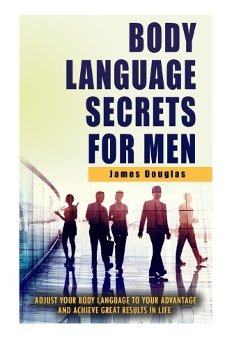 Body Language Secrets For Men: Adjust Your Body Language To Your Advantage And Achieve Great Results In Life