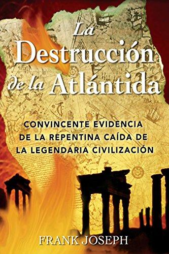 La Destrucción de la Atlántida: Convincente Evidencia de la Repentina Caída de la Legendaria Civilización = The Destruction of Atlantis por Frank Joseph