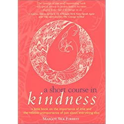 A Short Course in Kindness: A Little Book on the Importance of Love and the Relative Unimportance of Just About Everything Else