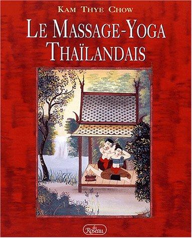 Le Massage-Yoga Thaÿ¯landais. Une thÿ©rapie dynamique pour le bien-ÿªtre physique et l'ÿ©nergie spirituelle par Kam-Thye Chow