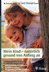 Mein Kind - natürlich gesund von Anfang an: Anthroposophische Medizin für eine unbeschwerte Kindheit: Selbstheilungskräfte aktivieren. Krankheiten heilen. Die gesunde Entwicklung fördern