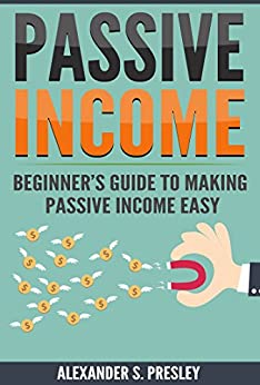 Passive Income: Beginner's Guide to Making Passive Income Easy (Affiliate Marketing, E-books, Memberships, Youtube, Blogging) by [Presley, Alexander S.]