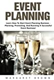 Event Planning: Learn How To Start Event Planning Business - Planning, Promoting, And Running A Successful Event Business! (Event Planning, Event Planning Career, Wedding Planning)