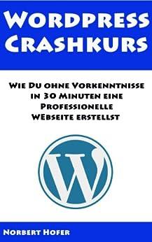 Wordpress Crashkurs - Wie Du ohne Vorkenntnisse In 30 Min. eine Professionelle Webseite erstellst. Inklusive 16 Videos von [Hofer, Norbert]