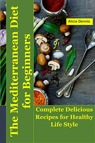 The Mediterranean Diet For Beginners: Complete Delicious Recipes for Healthy Life Style (mediterranean diet vegetarian,mediterranean diet weight loss,mediterranean ... Diet Plan (English Edition)