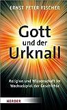 Gott und der Urknall: Religion und Wissenschaft im Wechselspiel der Geschichte - Ernst Peter Fischer