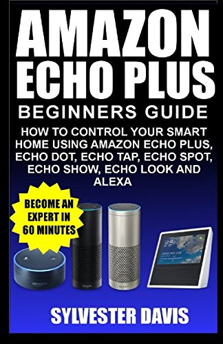 Amazon Echo Plus Beginners Guide: How to Control your Smart Home using Amazon Echo Plus, Echo Dot, Echo Tap, Echo spot, Echo Show, Echo Look and Alexa (Echo Plus Manual)