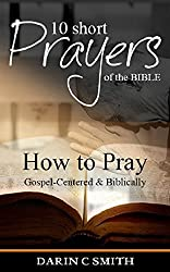 10 Short Prayers of the Bible: How to Pray Gospel-Centered & Biblically