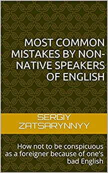 Most Common Mistakes by Non-Native Speakers of English: How not to be conspicuous as a foreigner because of one's bad English (English Edition) par [Zatsarynnyy, Sergiy]