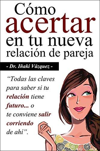 Cómo Acertar en tu Nueva Relación de Pareja: Todas las claves para saber si tu relación tiene futuro... o te conviene salir corriendo de ahí. por Iñaki Vázquez