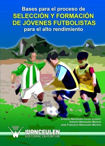 Bases Para El Proceso De Seleccion Y Formacion De Jovenes Futbolistas Para El Alto Rendimiento por Antonio Wanceulen Ferrer