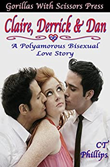Claire, Derrick, & Dan: A Polyamorous Bisexual Love Story: The Whole Story by [Phillips, CT]