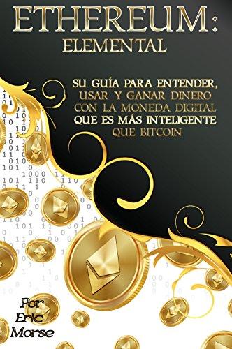 Ethereum:  Elemental: Su Guía para Entender, Usar y Ganar dinero con la Moneda Digital Que Es Más Inteligente Que Bitcoin por Eric Morse
