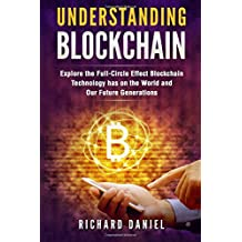 Understanding Blockchain: Explore the Full-Circle Effect Blockchain Technology Has on the World and Our Future Generations (Books on Bitcoin, Cryptocurrency, Internet Money, Invest Ethereum, FinTech)