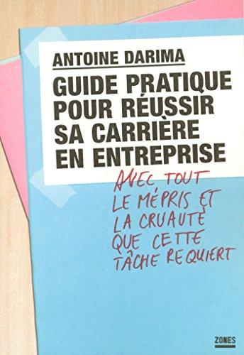 Guide pratique pour réussir sa carrière en entreprise avec tout le mépris et la cruauté que cette tâche requiert par Antoine DARIMA