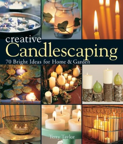 Creative Candlescaping: 70 Bright Ideas for Home and Garden