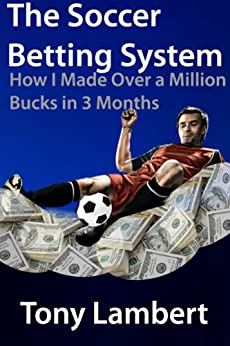 The Soccer Betting System: How I Made Over a Million Bucks in 3 Months by [Lambert, Tony]