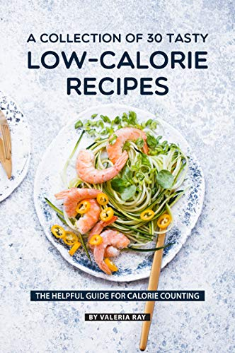 A Collection Of 30 Tasty Low-Calorie Recipes: The Helpful Guide for Calorie Counting (English Edition) -
