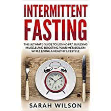 Intermittent Fasting: The Ultimate Guide to Losing Fat, Building Muscle, and Boosting your Metabolism while Living a Healthy Lifestyle (English Edition)