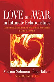 Love and War in Intimate Relationships: Connection, Disconnection, and Mutual Regulation in Couple Therapy (Norton Series on Interpersonal Neurobiology) by [Solomon, Marion, Tatkin, Stan]