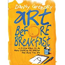 Art Before Breakfast: A Zillion Ways to be More Creative No Matter How Busy You Are by Danny Gregory (2015-02-17)
