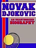 Novak Djokovic: An Unauthorized Biography (English Edition)