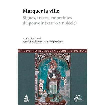 Marquer la ville: Signes, traces, empreintes du pouvoir (xiiie-xvie siècle) (Histoire ancienne et médiévale)