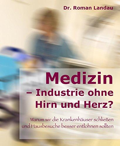 Medizin - Ansichten einer Industrie ohne Hirn und Herz: Warum wir die Krankenhäuser schließen (und Hausbesuche besser entlohnen) sollten (Landau-herz)