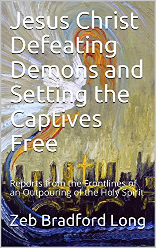 Jesus Christ Defeating Demons and Setting the Captives Free: Reports from the Frontlines of an Outpouring of the Holy Spirit (English Edition)