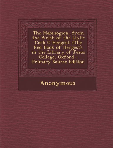 The Mabinogion, from the Welsh of the Llyfr Coch O Hergest: (The Red Book of Hergest), in the Library of Jesus College, Oxford