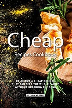 Cheap Recipes Cookbook: Delicious Cheap Recipes That Can Feed the Whole Family  Without Breaking the Bank (English Edition) de [Kelly, Thomas]