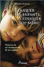 Eduquer ses enfants, s'éduquer soi-même - Préserver la vie émotionnelle de nos enfants de Naomi Aldort